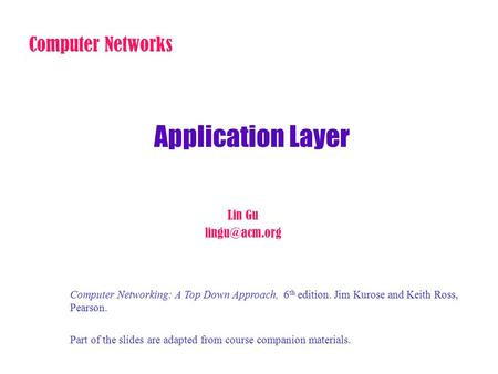 Application Layer Computer Networks Lin Gu Computer Networking: A Top Down Approach, 6 th edition. Jim Kurose and Keith Ross, Pearson. Part.