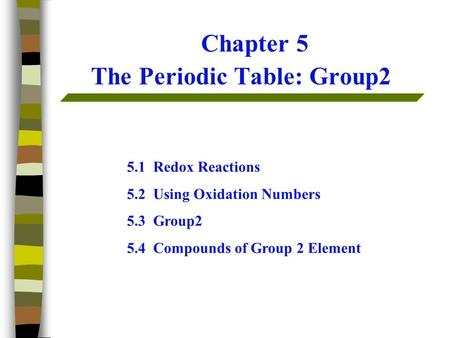 Chapter 5 The Periodic Table: Group2 5.1 Redox Reactions 5.2 Using <strong>Oxidation</strong> Numbers 5.3 Group2 5.4 Compounds of Group 2 Element.