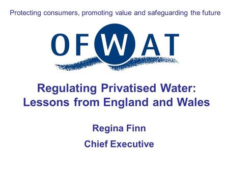 Protecting consumers, promoting value and safeguarding the future Regulating Privatised Water: Lessons from England and Wales Regina Finn Chief Executive.