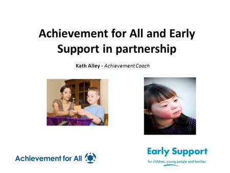 Achievement for All and Early Support in partnership Kath Alley - Achievement Coach.