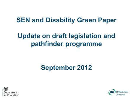 SEN and Disability Green Paper Update on draft legislation and pathfinder programme September 2012.