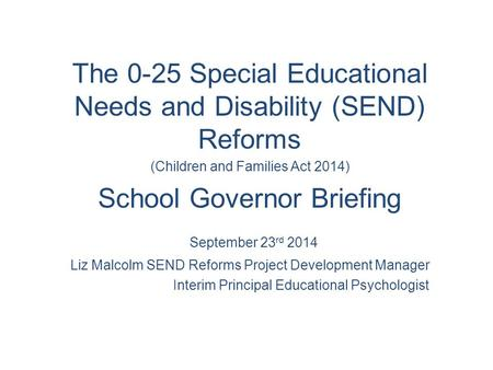 The 0-25 Special Educational Needs and Disability (SEND) Reforms (Children and Families Act 2014) School Governor Briefing September 23 rd 2014 Liz Malcolm.