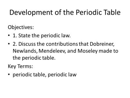 Development of the Periodic Table Objectives: 1. State the periodic law. 2. Discuss the contributions that Dobreiner, Newlands, Mendeleev, and Moseley.