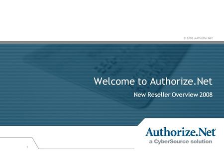 © 2008 Authorize.Net 1 Welcome to Authorize.Net New Reseller Overview 2008.