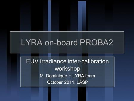 LYRA on-board PROBA2 EUV irradiance inter-calibration workshop M. Dominique + LYRA team October 2011, LASP.