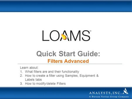 Quick Start Guide: Filters Advanced Learn about: 1.What filters are and their functionality 2.How to create a filter using Samples, Equipment & Labels.