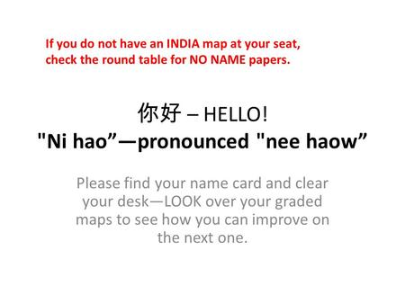 "你好 – HELLO! Ni hao""—pronounced nee haow"" Please find your name card and clear your desk—LOOK over your graded maps to see how you can improve on the."