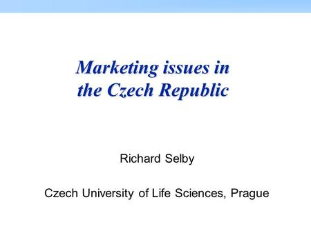 Marketing issues in the Czech Republic Richard Selby Czech University of Life Sciences, Prague.