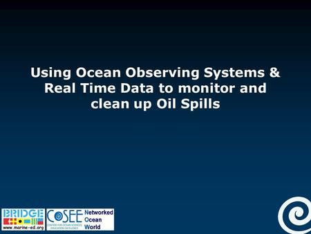 Using Ocean Observing Systems & Real Time Data to monitor and clean up Oil Spills.