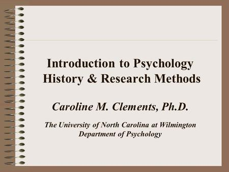 Introduction to Psychology History & Research Methods Caroline M. Clements, Ph.D. The University of North Carolina at Wilmington Department of Psychology.