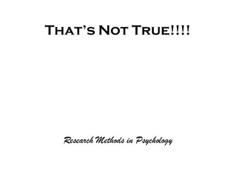 That's Not True!!!! Research Methods in Psychology.