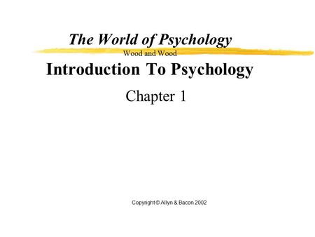 The World of Psychology Wood and Wood Introduction To Psychology Chapter 1 Copyright © Allyn & <strong>Bacon</strong> 2002.
