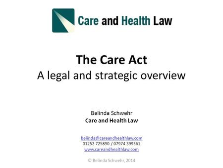 The Care Act A legal and strategic overview Belinda Schwehr Care and Health Law 01252 725890 / 07974 399361