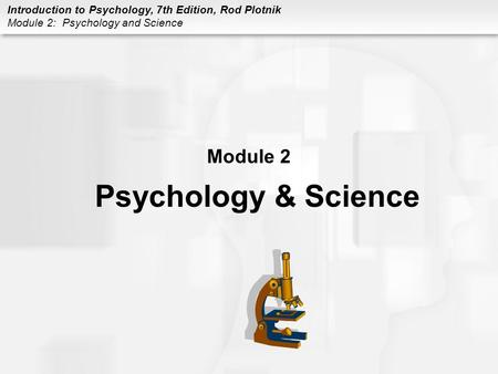 Introduction to Psychology, 7th Edition, Rod Plotnik Module 2: Psychology and Science Module 2 Psychology & Science.