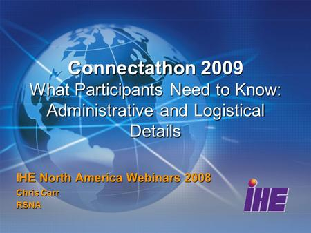 Connectathon 2009 What Participants Need to Know: Administrative and Logistical Details IHE North America Webinars 2008 Chris Carr RSNA.