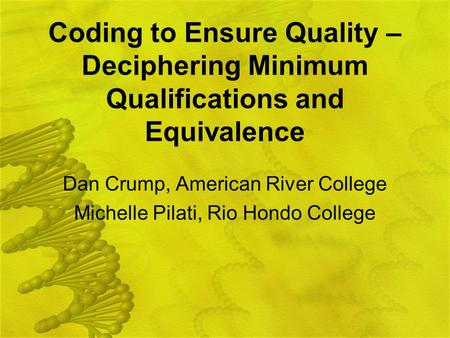 Coding to Ensure Quality – Deciphering Minimum Qualifications and Equivalence Dan Crump, American River College Michelle Pilati, Rio Hondo College.