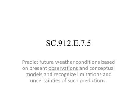 SC.912.E.7.5 Predict future weather conditions based on present observations and conceptual models and recognize limitations and uncertainties of such.