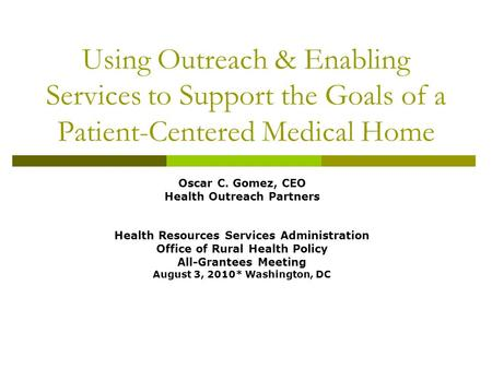 Using Outreach & Enabling Services to Support the Goals of a Patient-Centered Medical Home Oscar C. Gomez, CEO Health Outreach Partners Health Resources.