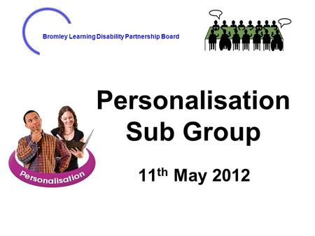Bromley Learning Disability Partnership Board Personalisation Sub Group 11 th May 2012.