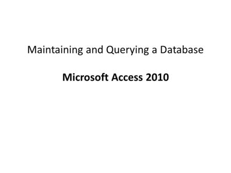 Maintaining and Querying a Database Microsoft Access 2010.