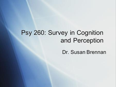 Psy 260: Survey in Cognition and Perception Dr. Susan Brennan.