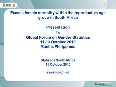 1 Excess female mortality within the reproductive age group in South Africa Presentation To Global Forum on Gender Statistics 11-13 October 2010 Manila,