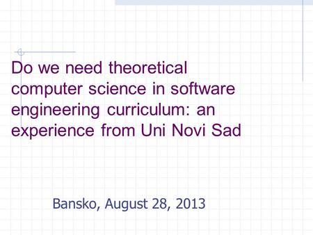 Do we need theoretical computer science in software engineering curriculum: an experience from Uni Novi Sad Bansko, August 28, 2013.