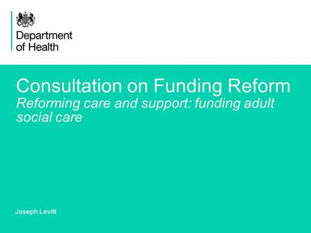 1 Consultation on Funding Reform Reforming care and support: funding adult social care Joseph Levitt.