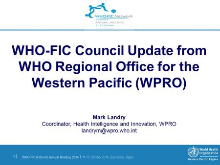 WHO-FIC Network Annual Meeting 2014 | 11-17 October 2014, Barcelona, Spain 1 |1 | WHO-FIC Council Update from WHO Regional Office for the Western Pacific.