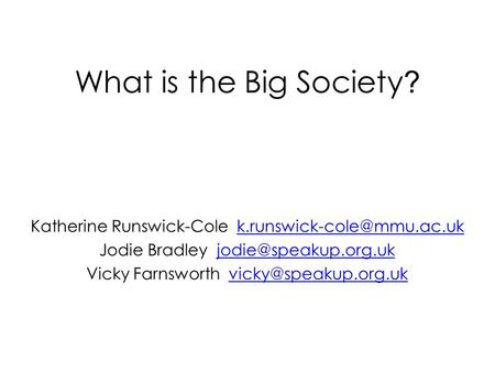 What is the Big Society ? Katherine Runswick-Cole Jodie Bradley