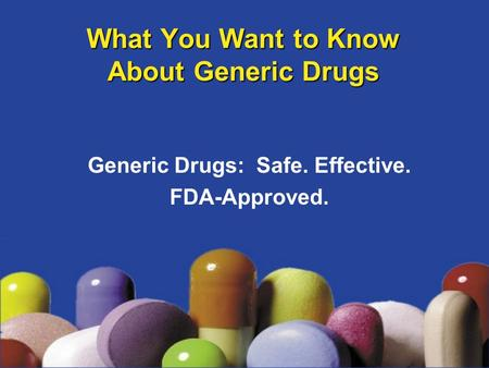 What You Want to Know About Generic Drugs Generic Drugs: Safe. Effective. FDA-Approved.