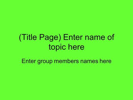 (Title Page) Enter name of topic here Enter group members names here.