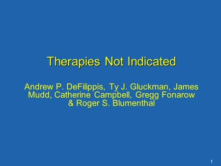 1 Therapies Not Indicated Andrew P. DeFilippis, Ty J. Gluckman, James Mudd, Catherine Campbell, Gregg Fonarow & Roger S. Blumenthal.