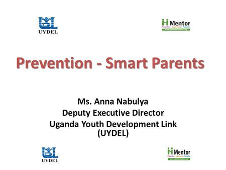 Prevention - Smart Parents Ms. Anna Nabulya Deputy Executive Director Uganda Youth Development Link (UYDEL)