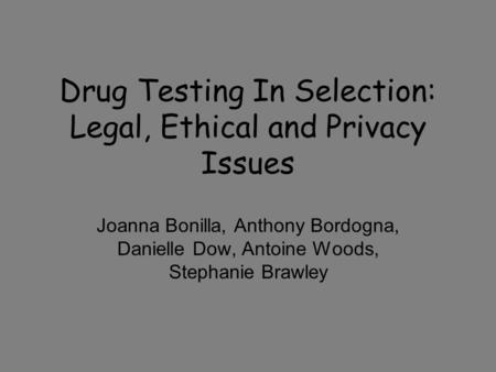 Drug Testing In Selection: Legal, Ethical and Privacy Issues Joanna Bonilla, Anthony Bordogna, Danielle Dow, Antoine Woods, Stephanie Brawley.
