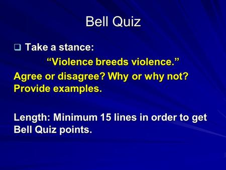 "Bell Quiz  Take a stance: ""Violence breeds violence."" Agree or disagree? Why or why not? Provide examples. Length: Minimum 15 lines in order to get Bell."