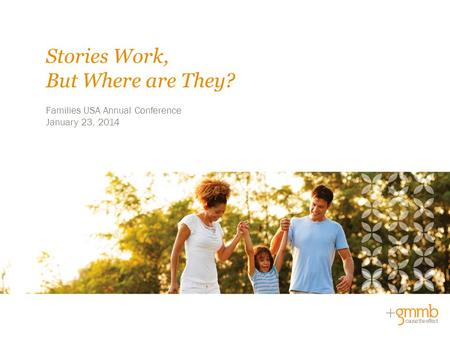 Families USA Annual Conference January 23, 2014 Stories Work, But Where are They?