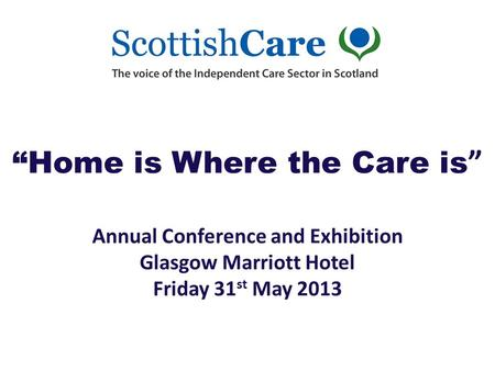 """Home is Where the Care is "" Annual Conference and Exhibition Glasgow <strong>Marriott</strong> <strong>Hotel</strong> Friday 31 st May 2013."
