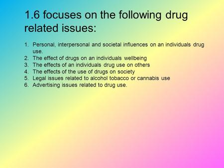 1.6 focuses on the following drug related issues: 1.Personal, interpersonal and societal influences on an individuals drug use. 2.The effect of drugs on.