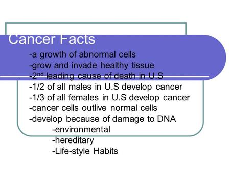 Cancer Facts -a growth of abnormal cells -grow and invade healthy tissue -2 nd leading cause of death in U.S -1/2 of all males in U.S develop cancer -1/3.