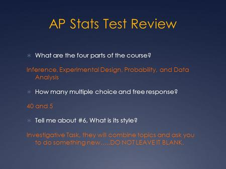 AP Stats Test Review  What are the four parts of the course? Inference, Experimental Design, Probability, and Data Analysis  How many multiple choice.