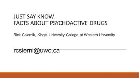 JUST SAY KNOW: FACTS ABOUT PSYCHOACTIVE DRUGS Rick Csiernik, King's University College at Western University