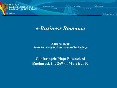 E-Business Romania Adriana Ţicău State Secretary for Information Technology Conferinţele Piaţa Financiară Bucharest, the 26 th of March 2002.