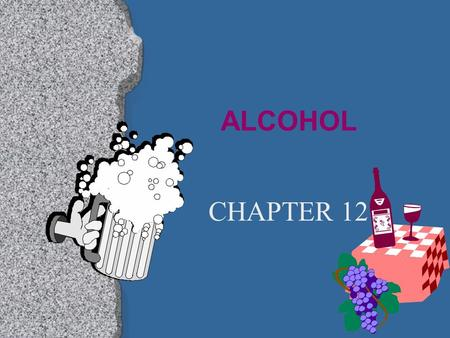 ALCOHOL CHAPTER 12 I. ALCOHOL l A drug that is produced by a chemical reaction in fruits, vegetables, and grains.