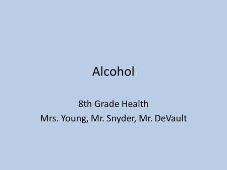 Alcohol 8th Grade Health Mrs. Young, Mr. Snyder, Mr. DeVault.