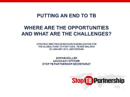 PUTTING AN END TO TB WHERE ARE THE OPPORTUNITIES AND WHAT ARE THE CHALLENGES? STRATEGY MEETING ON RESOURCE MOBILIZATION FOR THE GLOBAL FUND TO FIGHT AIDS,