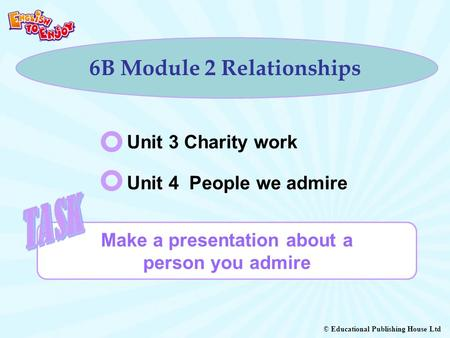 © Educational Publishing House Ltd 6B Module 2 Relationships Make a presentation about a person you admire Unit 3 Charity work Unit 4 People we admire.