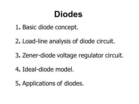 <strong>Diodes</strong> 1. Basic <strong>diode</strong> concept. 2. Load-line analysis of <strong>diode</strong> <strong>circuit</strong>. 3. Zener-<strong>diode</strong> voltage regulator <strong>circuit</strong>. 4. Ideal-<strong>diode</strong> model. 5. Applications.