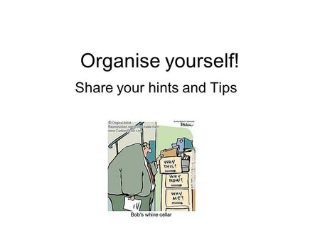 Organise yourself! Share your hints and Tips. Idea for the meeting To a have discussion about organising yourself. Share your struggles, any hints and.