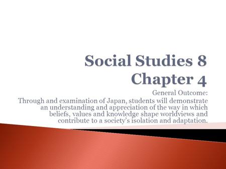 General Outcome: Through and examination of Japan, students will demonstrate an understanding and appreciation of the way in which beliefs, values and.